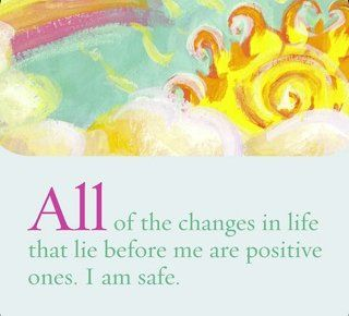 All of the changes in life that lie before me are positive ones. I am safe.  ~ Louise L. Hay