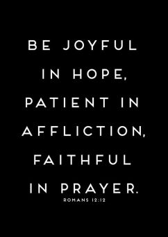 be joyful in hope, patient in affliction, faithful in prayer. romans 12:12: