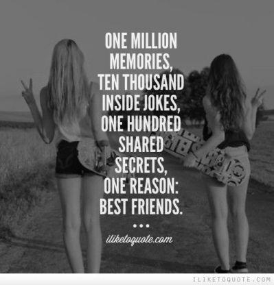 ONE MILLION MEMORIES, TEN THOUSAND INSIDE JOKES, ONE HUNDRED SHARED SECRETS, ONE REASON: BEST FRIENDS.: