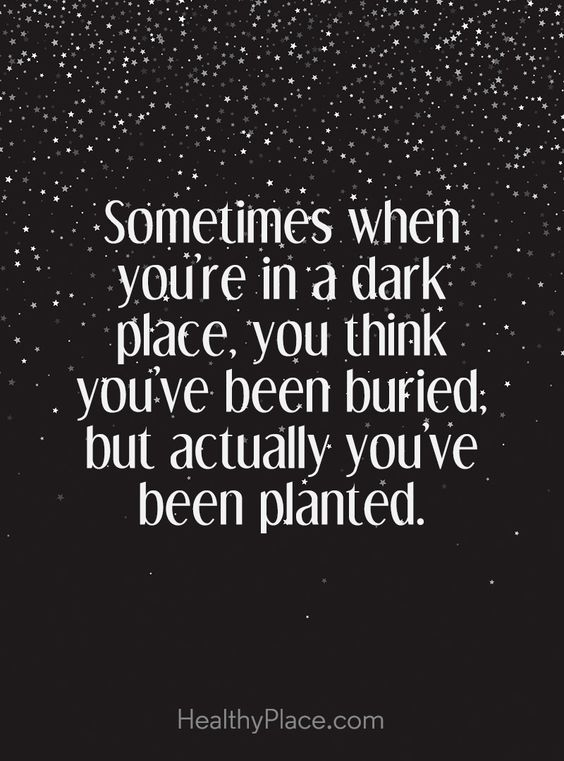 Positive Quote: Sometimes when you´re in a dark place, you think you´ve been buried; but actually, you've been planted. www.HealthyPlace.com: