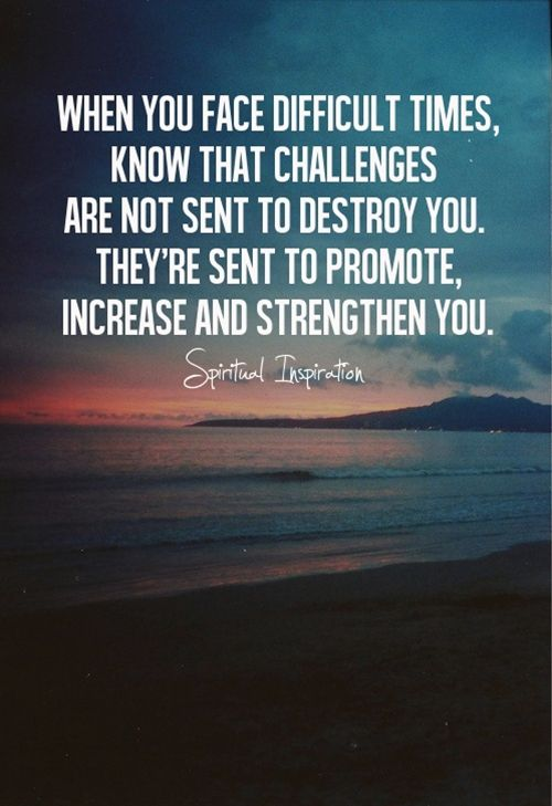 When you face difficult times, know that challenges are not sent to destroy you. They're sent to promote, increase and strengthen you.: