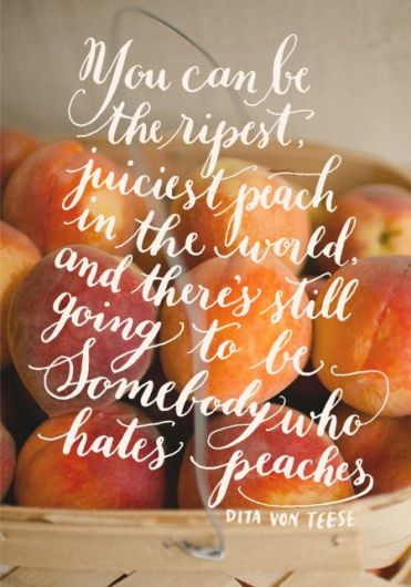 you can be the ripest juiciest peach in the world and there's still going to be somebody who hates peaches: