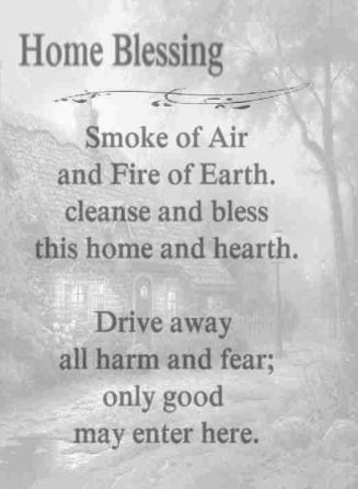 Home Blessing: Smoke of Air and Fire or Earth, cleanse and bless this home and hearth. Drive away all harm and fear; only good may enter here.: