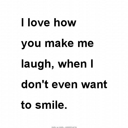 I love how you make me laugh, when I don't even want to