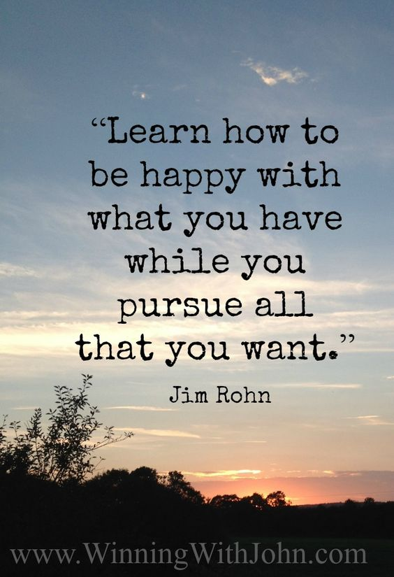 """Learn how to be happy with what you have while you pursue all that you want."" – Jim Rohn www.WinningWithJohn.com #Jim Rohn #happiness:"