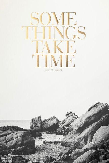 Some things take time.: