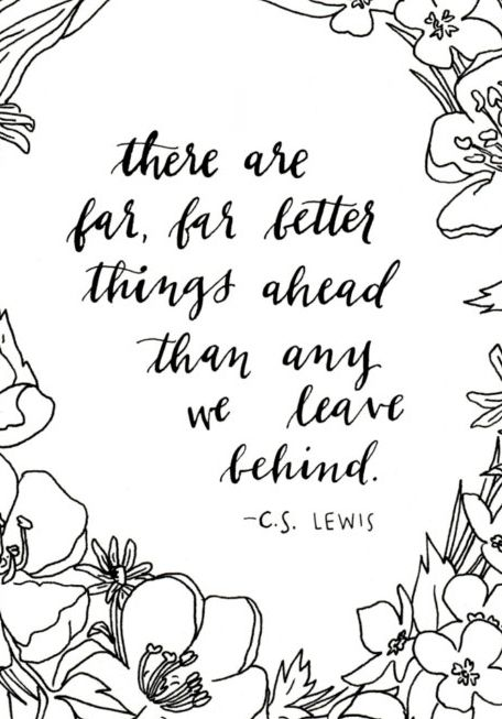 There are far, far better things ahead than any we leave behind: