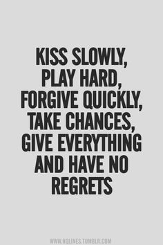 Kiss slowly, play hard, forgive quickly, take chances