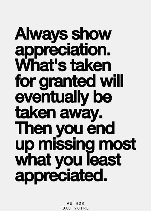 Always show appreciation. What's taken for granted will