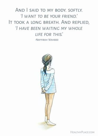 Quote on eating disorders: And i said to my body. softly. 'I want to be your friend.' It took a long breath. And replied 'I have been waiting my whole life for this.' -Nayyirah Waheed. www.HealthyPlace.com:
