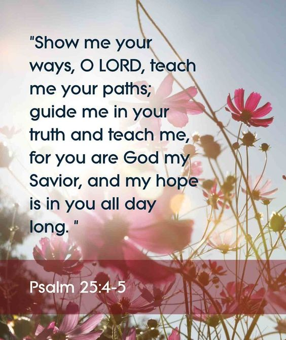 "Psalm 25:4-5 Bible verses. ""Show me your ways, O Lord, teach me your paths; guide me in your truth and teach me, for you are God my Savior, and my hope is in you all day long.:"