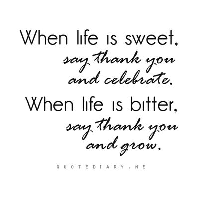 When life is sweet, say thank you and celebrate. When life