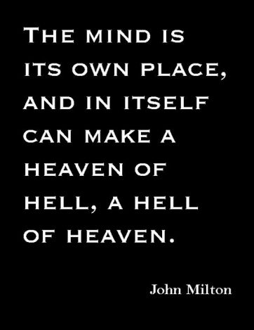 The mind is its own place, and in itself can make a heaven of hell, a hell of heaven. ~John Milton: