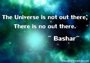 """""""The Universe is not out there; There is no out there."""" ~ Bashar (Darryl Anka) ~:"""