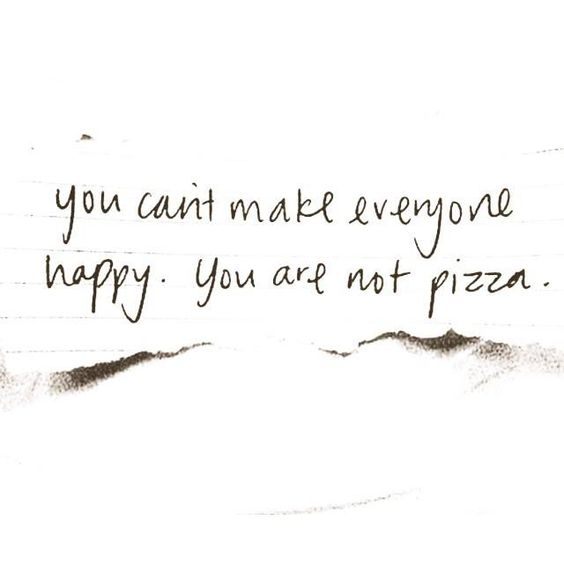 You can't make everyone happy. You are not pizza.:
