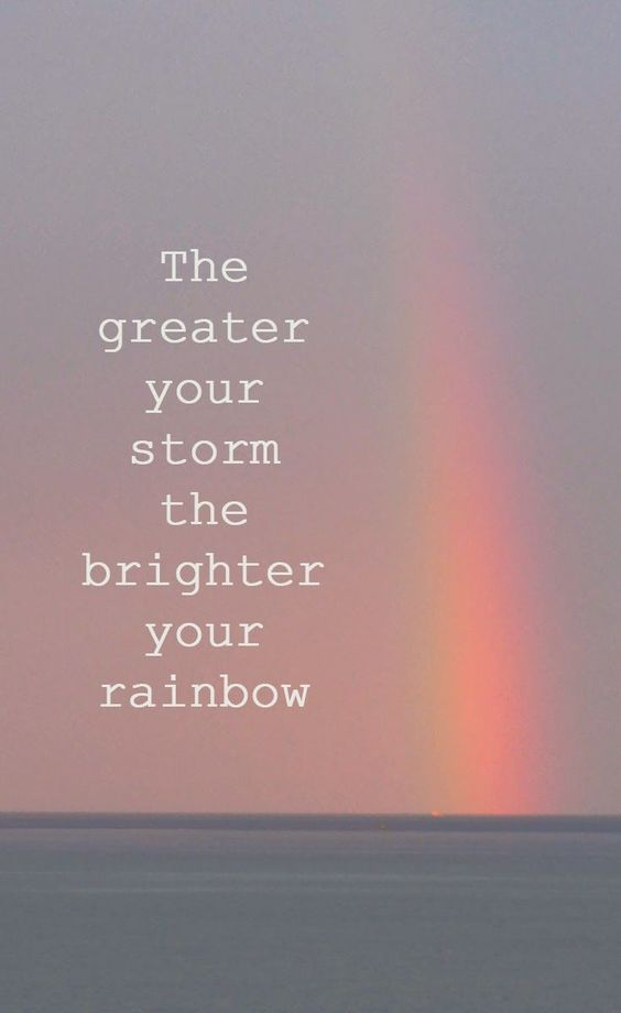 The greater your storm, the brighter your rainbow: