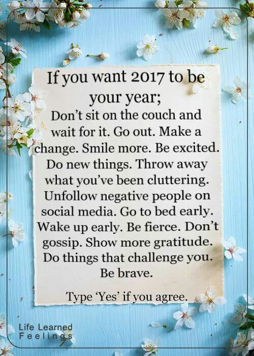 30 NYE Resolutions Everyone Can Try If you want 2017 to be your year; dont sit on the couch wait for it. Go out. Make a change. Smile more. Be excited. Do new things. Throw away what youve been cluttering. Unfollow negative people on social media. Go to bed early. Wake up early. Be fierce. Dont gossip. Show more gratitude. Do things that challenge you. Be brave.: