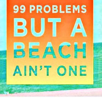 99 problems but a beach ain't one