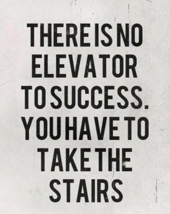 There is no elevator to success. you have to take the stairs. There are no shortcuts.: