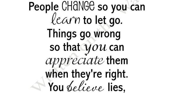I believe everything happens for a reason. People change