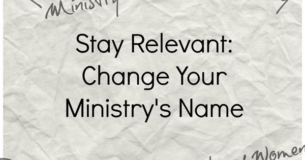 Stay Relevant: Consider Changing Your Ministry's Name