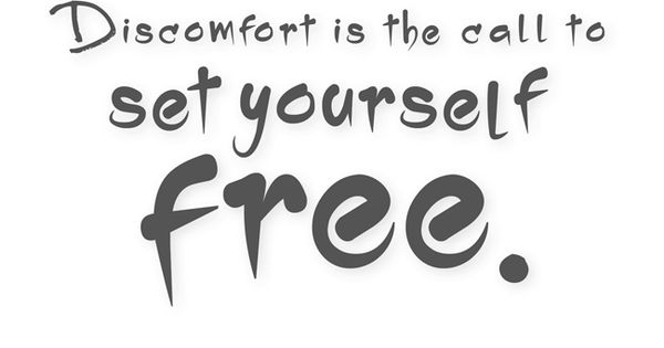 Discomfort is the call to set yourself free. —Byron Katie