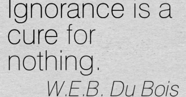 W.E.B. Du Bois: Ignorance is a cure for nothing. cure