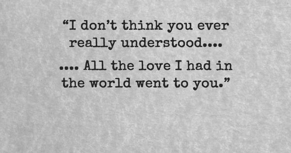 """I don't think you ever really understood…. All the love I"