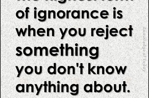 The highest form of ignorance is when you reject something