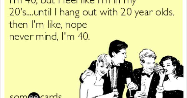 I'm 40 But I Feel Like I'm In My 20's Until I Hang Out