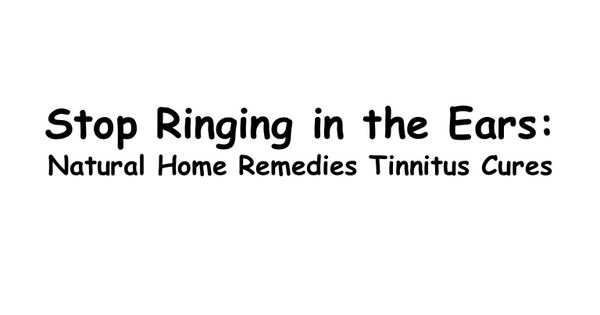 Stop Ringing in the Ears: Tinnitus Remedies Natural