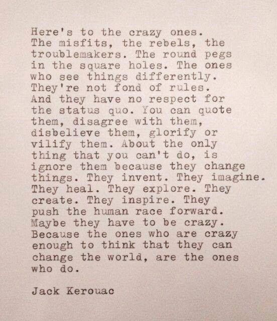 about my favorite quote in a while. Too bad it's not really Kerouac's!!