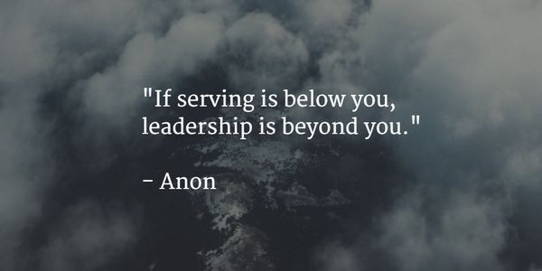 serve: if serving is below you, leadership is beyond you