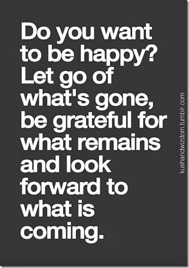 Do you want to be happy? Let go of what's gone, be grateful for what remains and look forward to what is coming.: