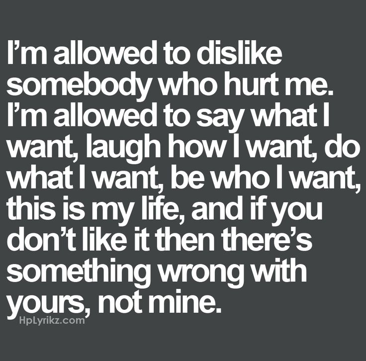 I'm allowed to dislike somebody who hurt me. I'm allowed to say what I want, lau