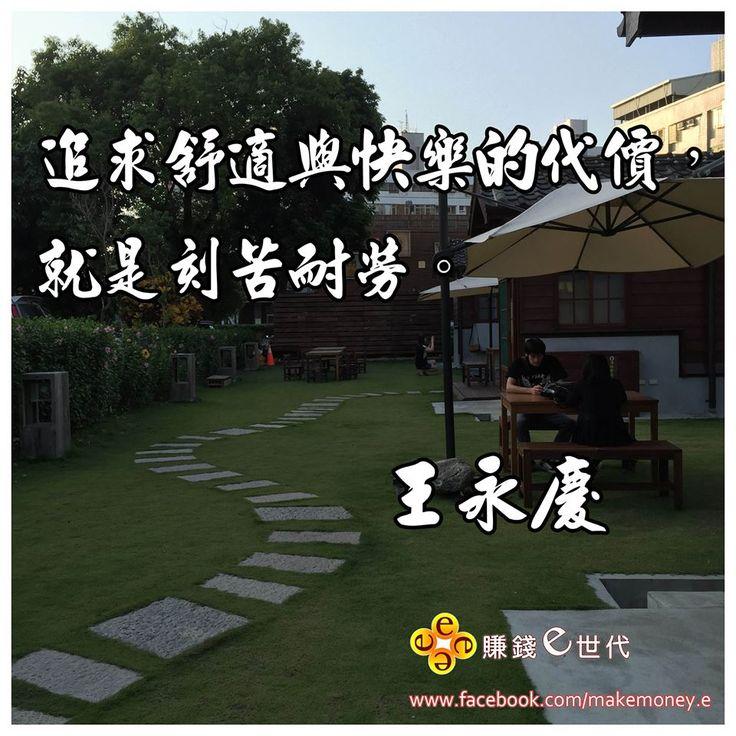 追求舒適與快樂的代價,就是刻苦耐勞。 ~王永慶