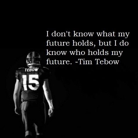 I'm so very thankful that I too, like Tim Tebow, I do know Who holds my future.