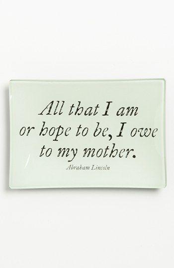 """""""All that I am or hope to be, I owe to my mother"""" -Abraham Lincoln"""