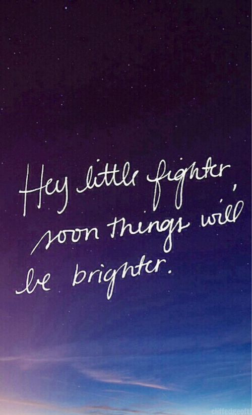 """Hey little fighter, soon things will be brighter."" (:(: Don't give up, there is always a light at the end.(::"