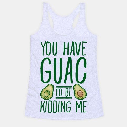 You Have Guac To Be Kidding Me Tee To Be Guacamole