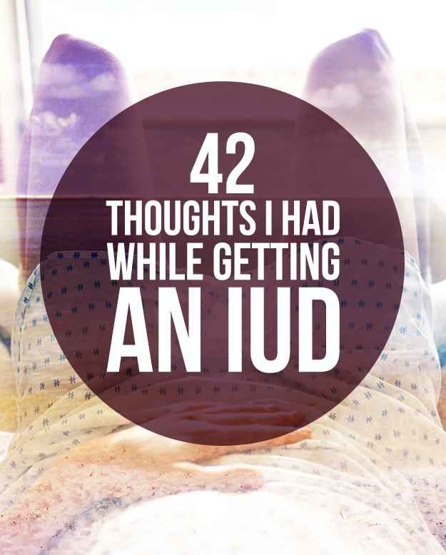 42 Thoughts I Had While Getting My IUD   Thoughts and I had