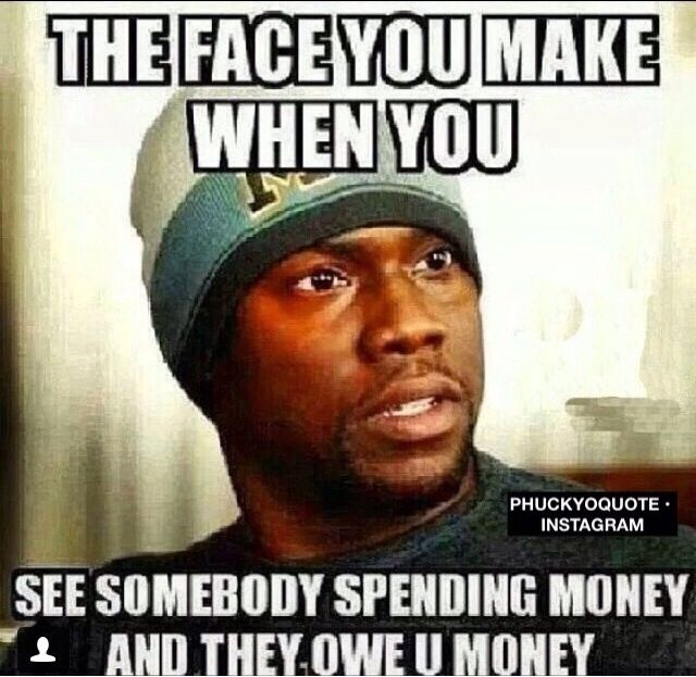 You Money When Face Somebody They Owe Spending And Money See You Make You