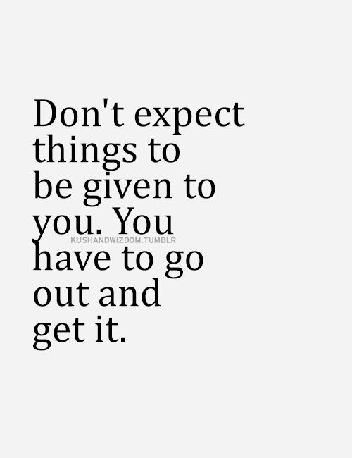 Don't expect things to be given to you. You have to go out