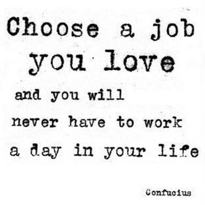 Choose a job you love and you will never have to work a