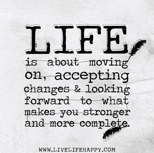 Life is about moving on accepting changes and looking ...