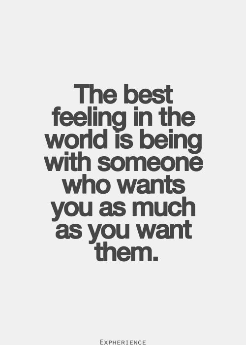 The best feeling in the world is being with someone who wants you as much as you