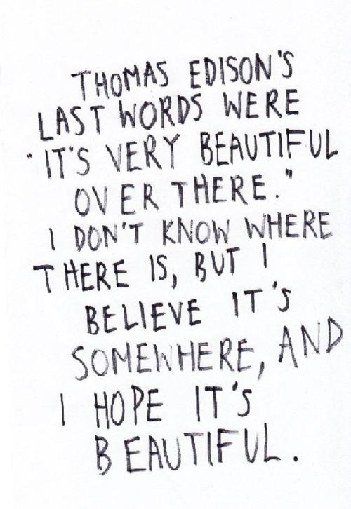 Thomas Edison's last words were it's very beautiful over