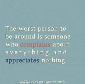The worst person to be around is someone who complains about everything and appreciates nothing.: