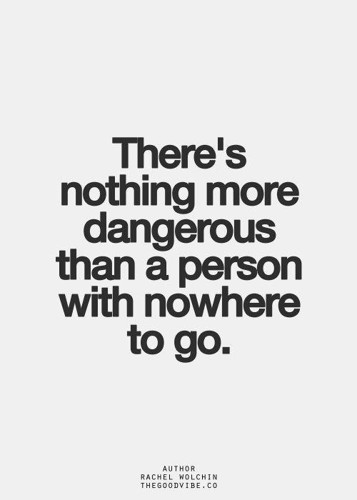There's nothing more dangerous than a person with nowhere
