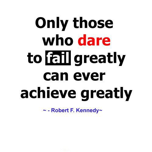 Only those who dare to fail greatly can ever achieve